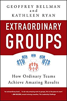Extraordinary Groups: How Ordinary Teams Achieve Amazing Results by [Bellman, Geoffrey M., Ryan, Kathleen D.]