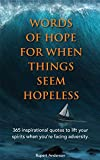 Words of Hope For When Things Seem Hopeless: 365 inspirational quotes to lift your  spirits when you're facing adversity.