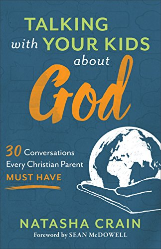 Talking with Your Kids about God: 30 Conversations Every Christian Parent Must Have by [Crain, Natasha]