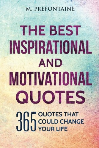 The Best Inspirational And Motivational Quotes: 365 Quotes That Could Change Your Life