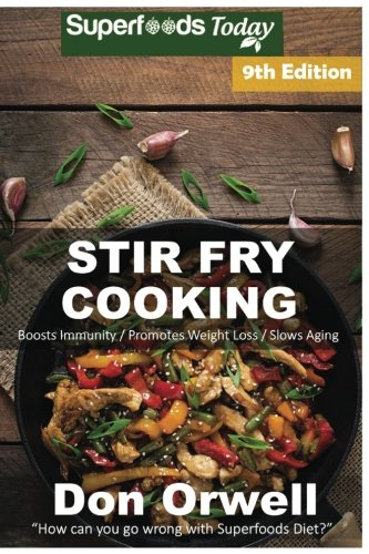 Read Online Stir Fry Cooking: Over 160 Quick & Easy Gluten Free Low Cholesterol Whole Foods Recipes full of Antioxidants & Phytochemicals (Stir Fry Natural Weight Loss Transformation) (Volume 3) PDF