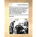 To Be Reported by Lord Gardenstoun. Information for Jean Ker, Relict of Thomas Baillie Late at Ferrytown of Cree, and Andrew, David, Mary, Jean, and Isobel Baillies