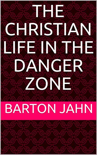Book: The Christian Life in the Danger Zone - Expanded and Revised by Barton Jahn
