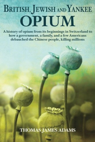 Download British, Jewish, and Yankee Opium: A History of Opium from its Beginnings in Switzerland to How a Government, a Family, and a Few Americans Debauched the Chinese People, Killing Millions pdf epub