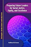 Preparing Future Leaders for Social Justice, Equity and Excellence : Bridging Theory and Practice through a Transformative Andragogy, Brown, Kathleen M., 1933760257