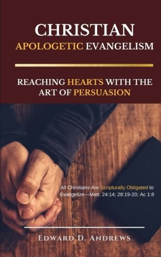 CHRISTIAN APOLOGETIC EVANGELISM: Reaching Hearts with the Art of Persuasion pdf