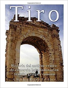 Tiro: Historia del antiguo centro de comercio bajo dominación fenicia, griega y romana: Amazon.es: Charles River Editors: Libros