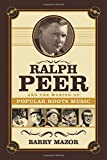 Ralph Peer and the Making of Popular Roots Music by Barry Mazor (1-Nov-2014) Hardcover