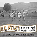 C. C. Pyle's Amazing Foot Race: The True Story of the 1928 Coast-to-Coast Run Across America | Geoff Williams