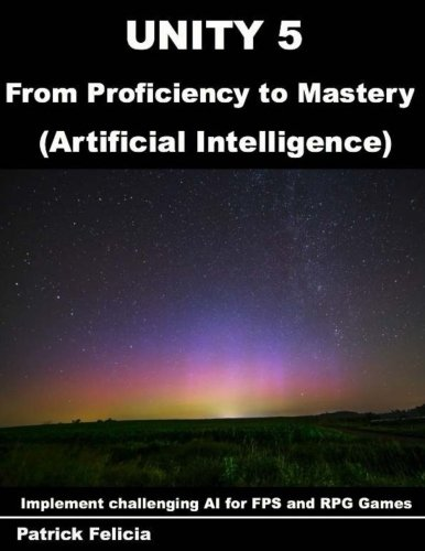 Unity 5 from Proficiency to Mastery: Artificial Intelligence: Implement challenging AI for FPS and RPG Games (Volume 1)