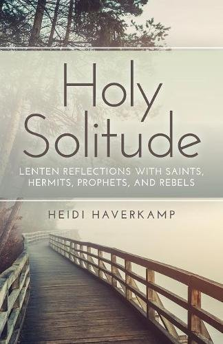 Holy Solitude: Lenten Reflections with Saints, Hermits, Prophets, and Rebels