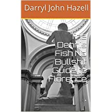 The Dennis Fish No Bullshit Guide to Florence: . (Dennis Fish No Bullshit Guides Book 2)