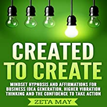 Created to Create: Mindset Hypnosis and Affirmations for Business Idea Generation, Higher Vibration Thinking, and the Confidence to Take Action Audiobook by Zeta May Narrated by Infinity Productions