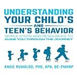 Understanding Your Child's and Teen's Behavior: Simple Steps and Resources to Guide You Through the Journey | Angie Rumaldo