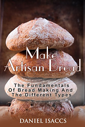 Make Artisan Bread: Bake Homemade Artisan Bread, The Best Bread Recipes, Become A Great Baker. Learn How To Bake Perfect Pizza, Rolls, Loves, Baguetts etc. Enjoy This Baking Cookbook by Daniel Isaccs