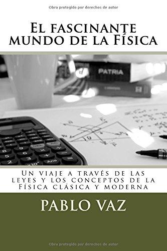 Descargar Libro El Fascinante Mundo De La Fisica: Un Viaje A Traves De Las Leyes Y Conceptos De La Fisica Clasica Y Moderna Pablo Vaz