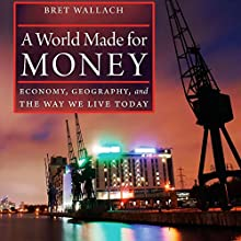 A World Made for Money: Economy, Geography, and the Way We Live Today Audiobook by Bret Wallach Narrated by Paul Dandridge