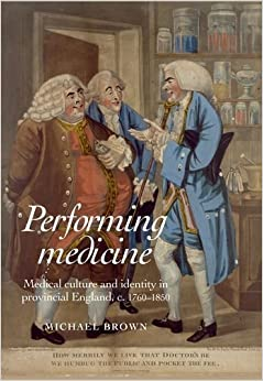 Performing medicine: Medical culture and identity in provincial England, c.1760-1850 by Michael Brown (2014-03-31)