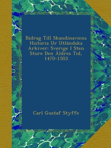 Bidrag Till Skandinaviens Historia Ur Utländska Arkiver: Sverige I Sten Sture Den Äldres Tid, 1470-1503 (Swedish Edition)