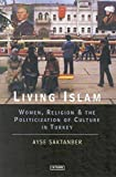 Living Islam: Women, Religion and the Politicization of Culture in Turkey (Library of Modern Middle East Studies)