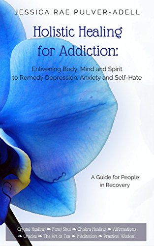 Holistic Healing for Drug & Alcohol Addiction: Enlivening Body, Mind and Spirit to Remedy Depression, Anxiety and Self Hate