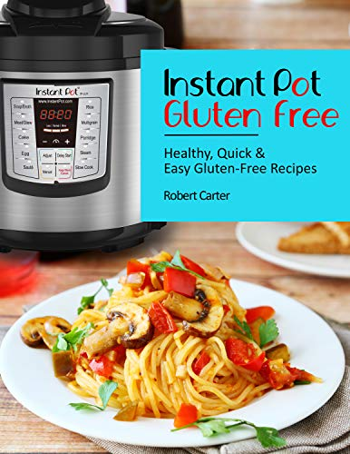 Instant Pot Gluten Free: Healthy, Quick & Easy Gluten-Free Recipes by Robert Carter
