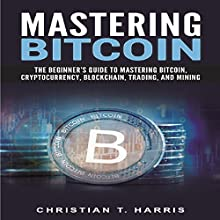 Mastering Bitcoin: The Beginner's Guide to Mastering Bitcoin, Cryptocurrency, Blockchain, Trading, and Mining Audiobook by Christian T. Harris Narrated by Tony Holmes