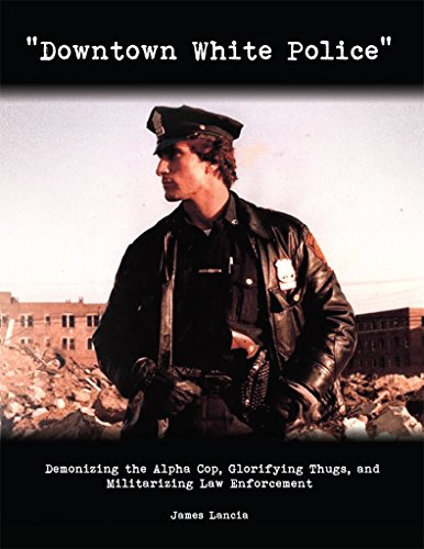downtown-white-police-demonizing-the-alpha-cop-glorifying-thugs-and-militarizing-law-enforcement