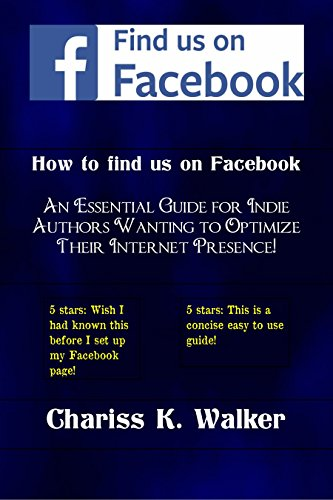 Book: How to Find us on Facebook: An Essential Guide for Indie Authors Wanting to Optimize Their Internet Presence by Chariss K. Walker