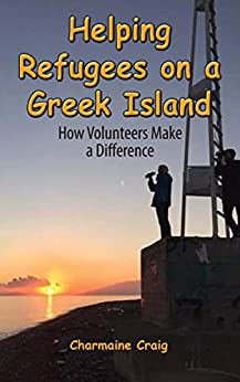 Helping Refugees on a Greek Island: How Volunteers Make a Difference by [Craig, Charmaine]