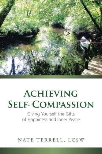 Achieving Self-Compassion: Giving Yourself the Gifts of Happiness and Inner Peace ()