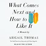 What Comes Next and How to Like It: A Memoir | Abigail Thomas