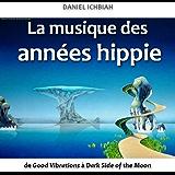 La musique des années hippie - de Good Vibrations à Dark Side of the Moon