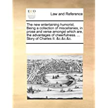 The New Entertaining Humorist. Being a Collection of Miscellanies, in Prose and Verse Amongst Which Are, the Advantages of Cheerfulness. ... Story of