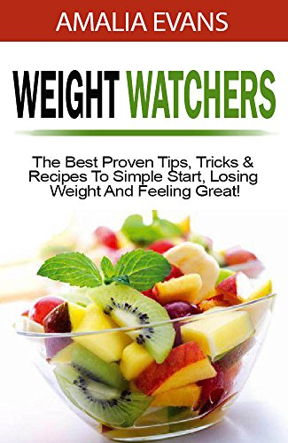 Weight Watchers 2017: The Best Proven Tips, Tricks & Recipes To Simple Start, Losing Weight And Feeling Great! by Amalia Evans