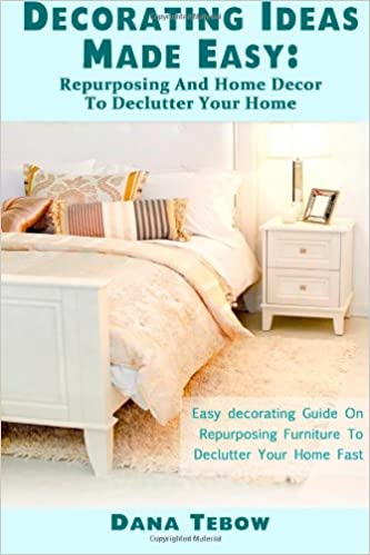 Decorating Ideas Made Easy : Repurposing And Home Décor To Declutter Your Home  Easy Decorating Guide On Repurposing Furniture To Declutter Your Home Fast:  ...