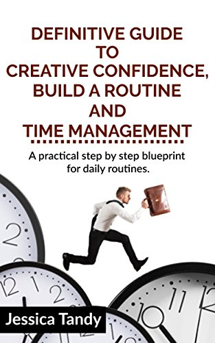 Manage Your Day-to-Day: Definitive guide to Creative Confidence, build a Routine and time management, Find Your Focus, A practical step by step blueprint for daily routines