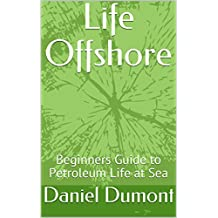 Life Offshore: Beginners Guide to Petroleum Existence at Sea