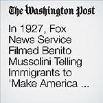 In 1927, Fox News Service Filmed Benito Mussolini Telling Immigrants to 'Make America Great' | Philip Bump