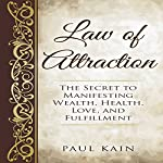 Law of Attraction: The Secret to Manifesting Wealth, Health, Love, and Fulfillment | Paul Kain