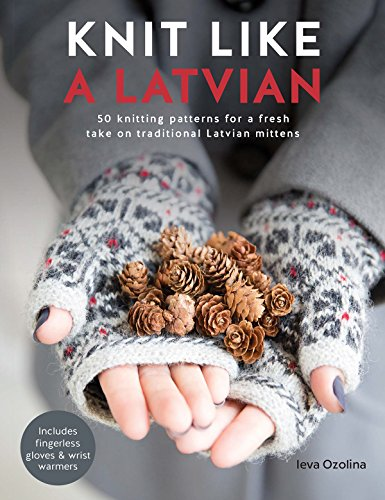 Knit Like a Latvian: 50 Knitting Patterns for a Fresh Take on Traditional Latvian Mittens