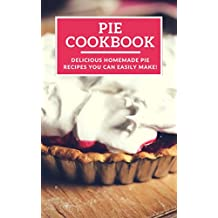 Pie Cookbook: Delicious Homemade Pie Recipes You Can Easily Make! (Baking Recipes Book 1)