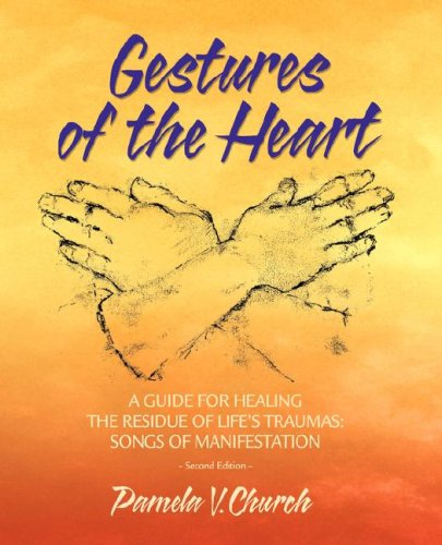 Read Online Gestures of the Heart, 2nd edition: A Guide for Healing the Residue of Life's Traumas, Songs of Manifestation pdf epub