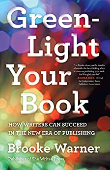 Green-Light Your Book: How Writers Can Succeed in the New Era of Publishing by [Warner, Brooke]