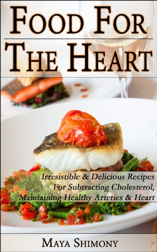 Food For The Heart - Irresistible & Delicious Recipes for subtracting Cholesterol, maintaining healthy arteries & heart (healthy food magic Book 1) by Maya Shimony