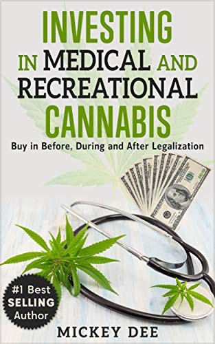 Investing in Medical and Recreational Cannabis: Buy in Before, During and After Legalization (Cannabis Education Series Book 2)