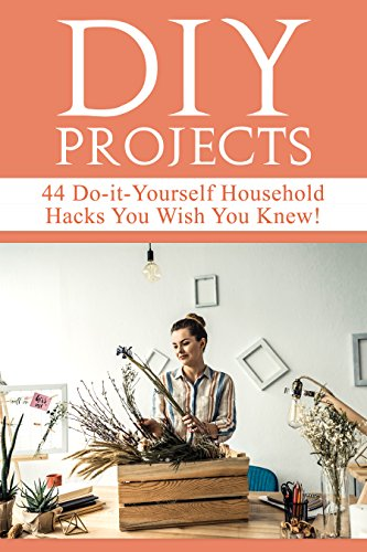 DIY Projects: 44 Do-it-Yourself Household Hacks You Wish You Knew! Discover the Best Kept DIY Crafts, DIY Home Improvement, DIY Beauty, DIY Cleaning and Home Decorative Secrets Today by [Beddingfield, Mariah]