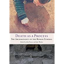 Death as a Process: The Archaeology of the Roman Funeral (Studies in Funerary Archaeology Book 12)