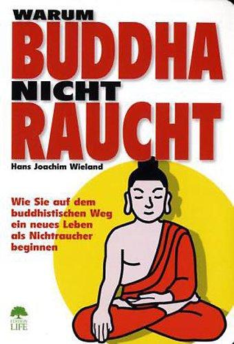 Warum Buddha nicht raucht: Wie Sie auf dem buddhistischen Weg ein neues Leben als Nichtraucher beginnen