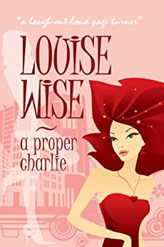 A Proper Charlie - comedy romance with a feel-good factor!: For anyone as long as they aren't ginger by [Wise, Louise]